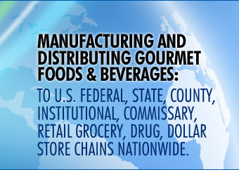 Manufacturing And Distributing Gourmet Foods and Beverages To U.S. Federal, State, County, Institutional, Commissary, Retail Grocery, Drug, Dollar Store Chains Nationwide.