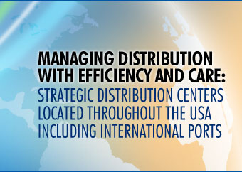 MANAGING DISTRIBUTION WITH EFFICIENCY AND CARE:  STRATEGIC DISTRIBUTION CENTERS LOCATED THROUGHOUT THE USA INCLUDING INTERNATIONAL PORTS
